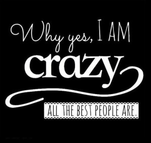 People Are Crazy Quotes Why yes, i am crazy,