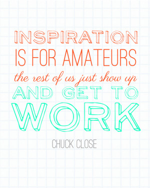 inspiration is for amateurs, chuck close quote, quotes about hard work