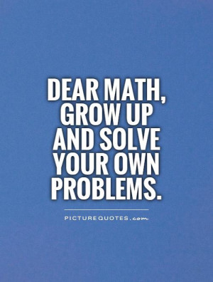 Dear Math, grow up and solve your own problems.