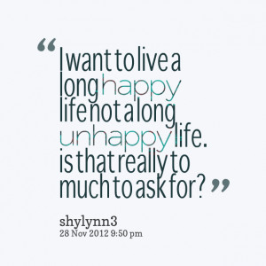 ... long happy life not a long unhappy life is that really to much to ask