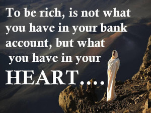... you have in your bank account, but what you have in your heart