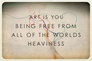 Art is you being free from all of the world's heaviness