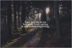 ... story has an end. But in life every ending is just a new beginning