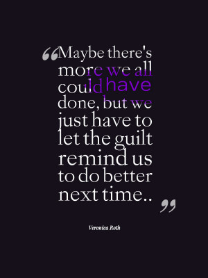 Our guilt is always there just to remind us to do better next time ...
