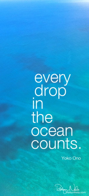 Every drop in the ocean counts. -Yoko Ono