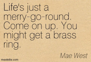 Life's just a merry-go-round. Come on up. You might get a brass ring ...