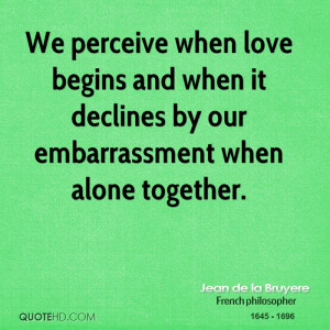 ... begins and when it declines by our embarrassment when alone together