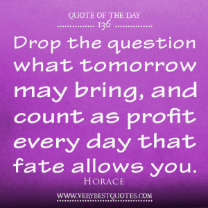 Quote Of The Day: Drop the question what tomorrow may bring