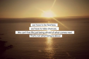 to be fearless. We have to take chances. We can't live life just being ...