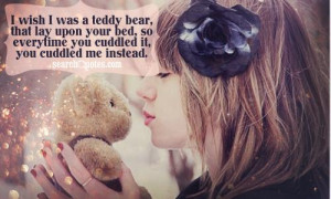 wish I was a teddy bear, that lay upon your bed, so everytime you ...