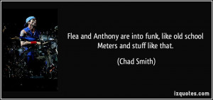 Flea and Anthony are into funk, like old school Meters and stuff like ...