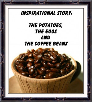 Short Inspirational Story: Potatoes,eggs and coffee beans