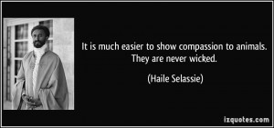 ... to show compassion to animals. They are never wicked. - Haile Selassie