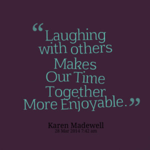 Laughing with others Makes Our Time Together More Enjoyable.