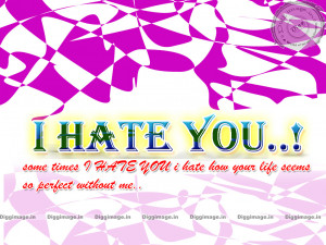 Hate you Some times i hate you i hate how your life ...