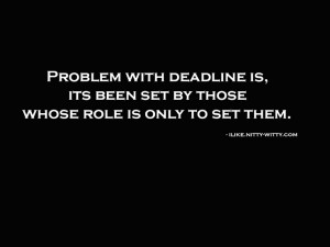 Problem with deadline is that it's set by those whose only role is to ...