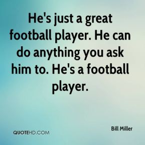 ... player. He can do anything you ask him to. He's a football player
