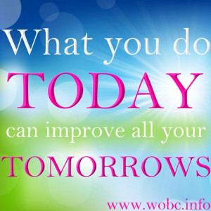 What you do Today can improve all your Tomorrows...