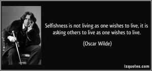 Selfishness is not living as one wishes to live, it is asking others ...