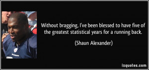 ... the greatest statistical years for a running back. - Shaun Alexander
