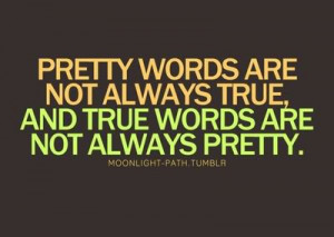 Pretty words are not always true, and true words are not always pretty ...