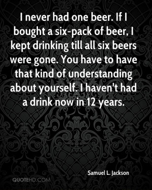 never had one beer. If I bought a six-pack of beer, I kept drinking ...