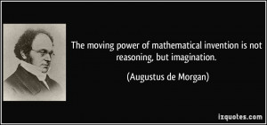 ... invention is not reasoning, but imagination. - Augustus de Morgan