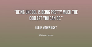 quote-Rufus-Wainwright-being-uncool-is-being-pretty-much-the-216694 ...