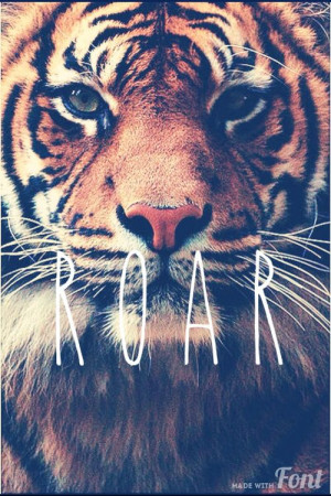 You're gonna hear me ROAR..(: I love tigers.. & I love da song roar!