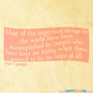 ... kept on trying when there seemed to be no hope at all. - Dale Carnegie