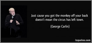 Just cause you got the monkey off your back doesn't mean the circus ...