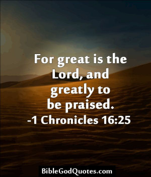 For great is the Lord, and greatly to be praised. -1 Chronicles 16:25 ...