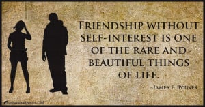 Friendship without self-interest is one of the rare and beautiful ...