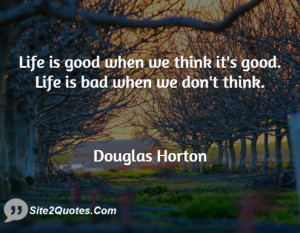 Life is good when we think it's good. Life is bad when we don't think.