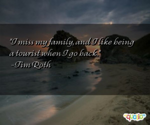 miss my family, and I like being a tourist when I go back. -Tim Roth