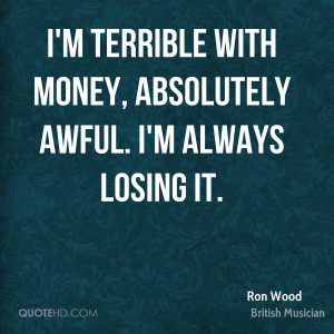 ron wood ron wood im terrible with money absolutely awful im always