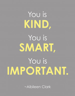 Quotes? You is Kind, You is Smart, You is Important. - Aibileen Clark ...