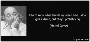 ... die. I don't give a damn, but they'll probably cry. - Marcel Carne