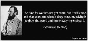 ... is to draw the sword and throw away the scabbard. - Stonewall Jackson