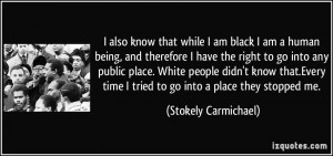 also know that while I am black I am a human being, and therefore I ...