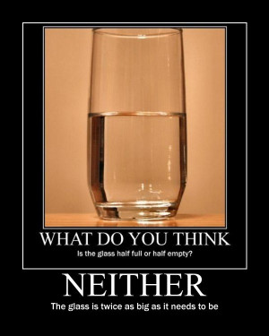optimist, the glass is half full. To the pessimist, the glass is half ...