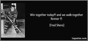 Win together today!!! and we walk together forever !!! - Fred Shero