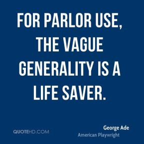 George Ade - For parlor use, the vague generality is a life saver.