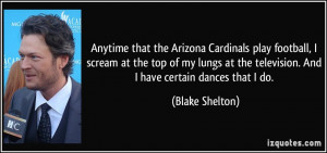 Anytime that the Arizona Cardinals play football, I scream at the top ...