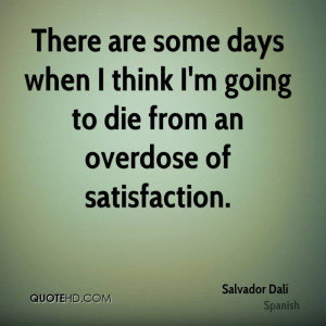 There are some days when I think I'm going to die from an overdose of ...
