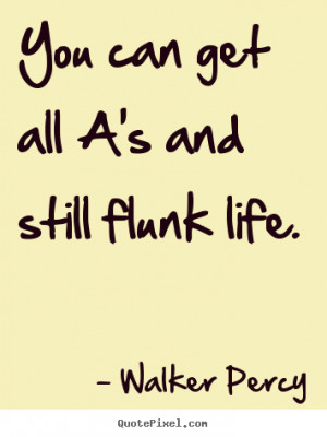 Life quotes - You can get all a's and still flunk life.