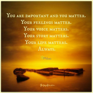 You are important and you matter. Your feelings matter. Your voice ...
