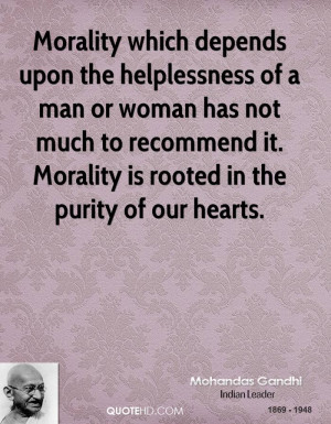 Morality which depends upon the helplessness of a man or woman has not ...