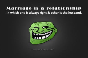 Marriage is a relationship in which one is always right and the other ...