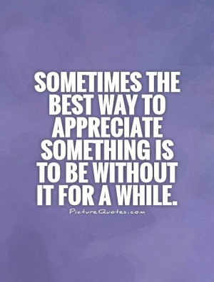 Sometimes the best way to appreciate something is to be without it for ...
